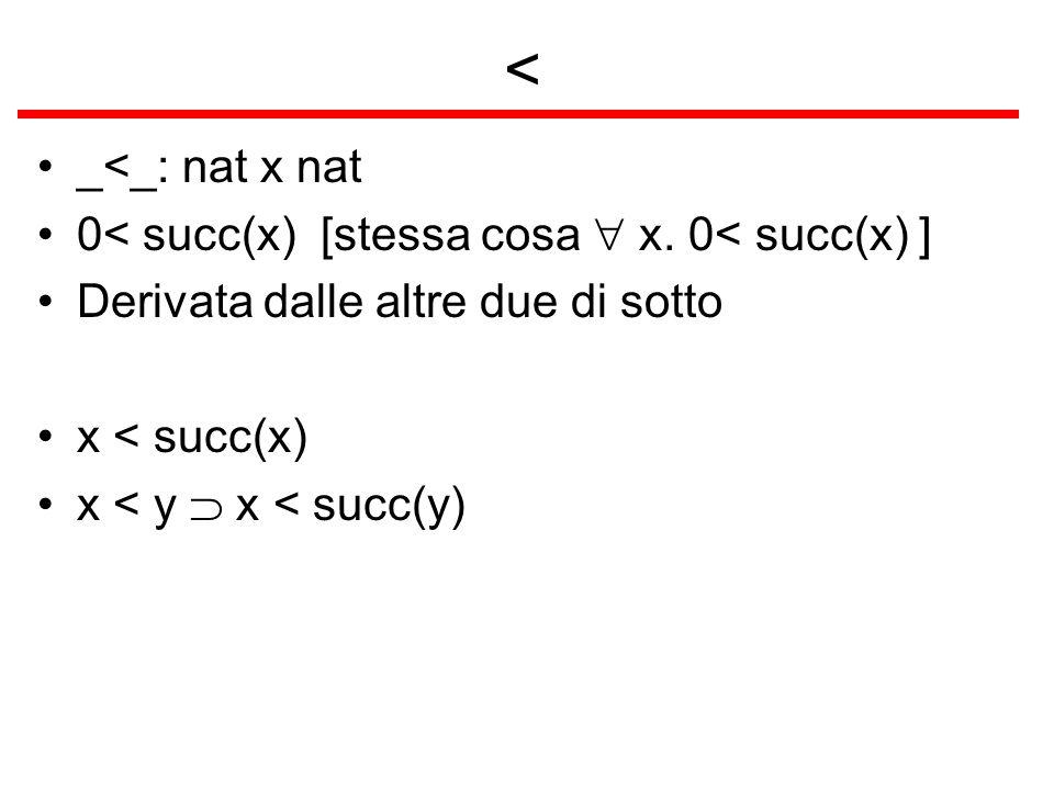 < _<_: nat x nat 0< succ(x) [stessa cosa  x. 0< succ(x) ]